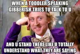 Toddler Meme - when a toddler speaking gibberish tries to talk to u and u stand
