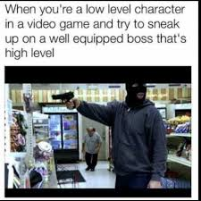 Level Meme - when you re a low level character in a video game and try to sneak