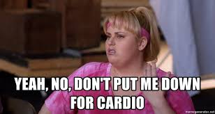 Fat Amy Memes - yeah no don t put me down for cardio fat amy cardio meme
