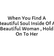 Beautiful Woman Meme - when you find a beautiful soul inside of a beautiful woman hold on