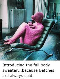 Funny Cold Meme - 0l introducing the full body sweaterbecause betches are always
