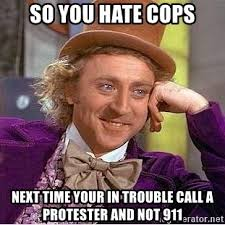 so you hate cops next time your in trouble call a protester and