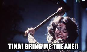 Axe Meme - tina bring me the axe tina bring me the axe quickmeme