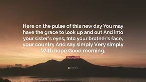 good morning hope quote maya angelou quote u201chere on the pulse of this new day you may