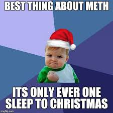Meth Meme - is it christmas yet is it christmas yet imgflip