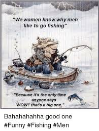 Funny Fish Memes - we women know why men like to go fishing because it s the only time