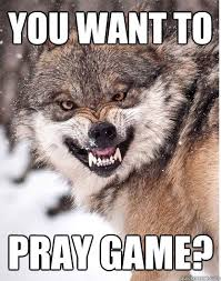 Wolf Memes - you want to pray game sneering wolf meme quickmeme