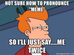 How To Pronounce Memes - not sure how to pronounce meme so i ll just say me twice