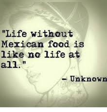 Mexican Food Memes - life without mexican food is like no life at all unknown food