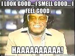I Feel Good Meme - i look good i smell good i feel good haaaaaaaaaa james