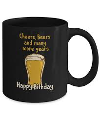 birthday cheers cheers beers and many more years happy birthday coffee mug