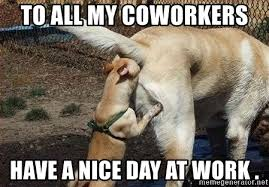 Have A Nice Day Meme - to all my coworkers have a nice day at work brown noser meme