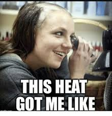 Heat Memes - 25 best memes about this heat got me like this heat got me