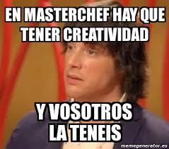 Masterchef Meme - meme personalizado en masterchef hay que tener creatividad y