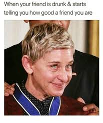 Drunk Memes - when your friend is drunk starts telling you how good a friend