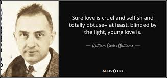 Blinded By The Lifht William Carlos Williams Quote Sure Love Is Cruel And Selfish And