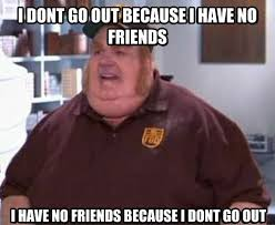 fat bastard meme with no friends or a social life
