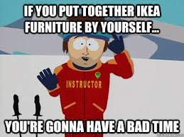 Ikea Furniture Meme - youre gonna have a bad time memes quickmeme