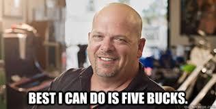 Rick Harrison Meme - best i can do is five bucks rick harrison quickmeme