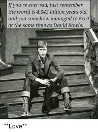 Bowie Meme - ifyou re ever sad just remember the world is 4543 billion years
