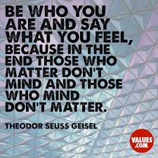 be who you are and say what you feel because in the end those who