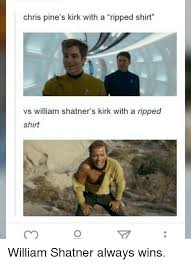 William Shatner Meme - chris pine s kirk with a ripped shirt vs william shatner s kirk with