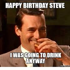 Meme Steve - happy birthday steve i was goingtoidrink anyway qui mennesscom