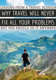why do people travel images Why travel will never fix all your problems jpg