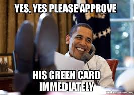 Green Card Meme - yes yes please approve his green card immediately happy obama