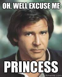 Well Excuse Me Meme - oh well excuse me princess condescending han quickmeme