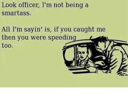 Smartass Memes - look officer i m not being a smartass all i m sayin is if you