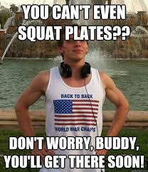 Do You Even Squat Meme - you can t even squat plates don t worry buddy you ll get there