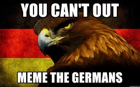 Germany Meme - you can t out meme the germans don t fuck with germany meme