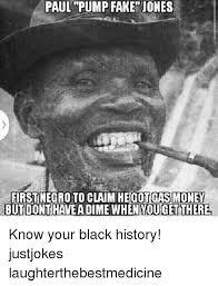 Black History Memes - paul pump fake jones first negro to claim heicotchasmoney but