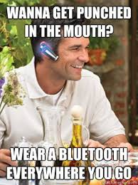Bluetooth Meme - wanna get punched in the mouth wear a bluetooth everywhere you go