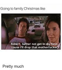 Family Christmas Meme - going to family christmas like robert better not get in my face