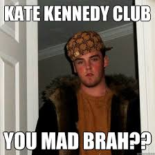 You Mad Brah Meme - kate kennedy club you mad brah scumbag steve quickmeme