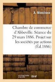 chambre de commerce abbeville chambre de commerce d abbeville séance du 29 mars 1886 projet de