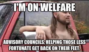 How To Get Welfare Meme - i m on welfare advisory councils helping those less fortunate get
