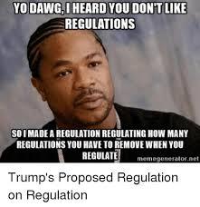 Meme Generator Yo Dawg - yo dawg heard you don t like regulations so i made a regulation