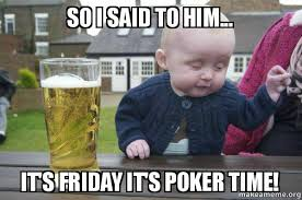 Poker Meme - so i said to him it s friday it s poker time drunk baby make