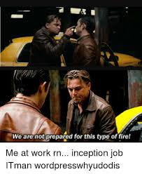 Inception Memes - we are not prepared for this type offire me at work rn inception