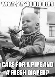 Baby Diaper Meme - what say you old bean care for a pipe and a fresh diaper posh