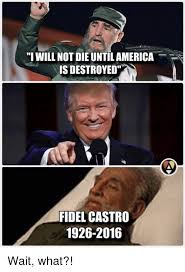 Wait What Meme - i will not die untilamerica is destroyed fidel castro 1926 2016 wait
