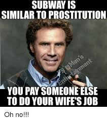 Subway Memes - subway is similar to prostitution you pay someone else to do your