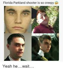 Creepy Memes - florida parkland shooter is so creepy 21 yeah hewait creepy meme