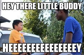 Hey Buddy Meme - hey there little buddy heeeeeeeeeeeeeeey khalil quickmeme