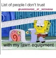 Landscaping Memes - list of people l don t trust landscapers of nsta oram with my lawn