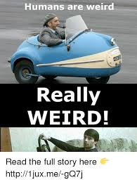 Humans Meme - humans are weird lose really weird read the full story here