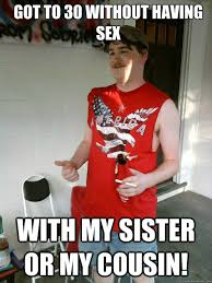 Redneck Cousin Meme - got to 30 without having sex with my sister or my cousin
